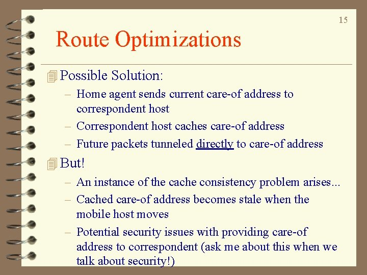15 Route Optimizations 4 Possible Solution: – Home agent sends current care-of address to