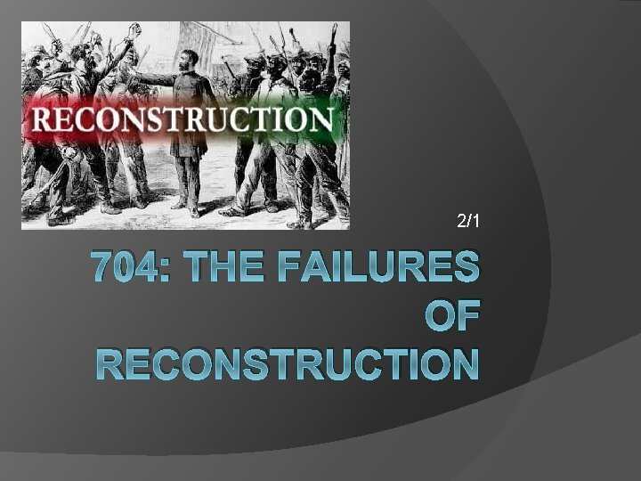 2/1 704: THE FAILURES OF RECONSTRUCTION