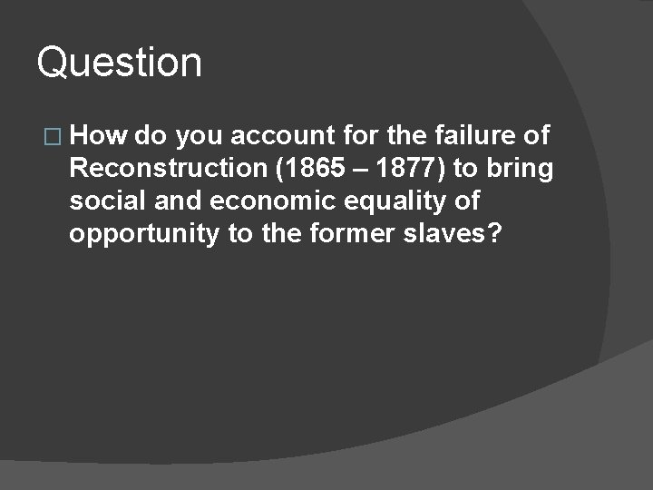 Question � How do you account for the failure of Reconstruction (1865 – 1877)