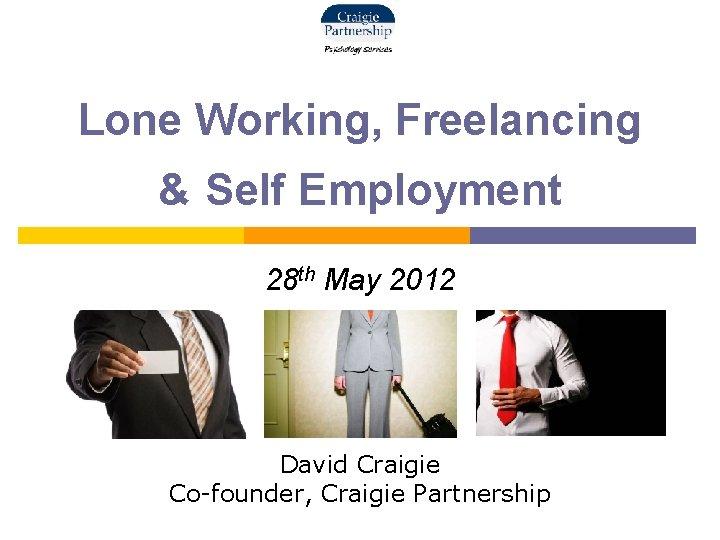 Lone Working, Freelancing & Self Employment 28 th May 2012 David Craigie Co-founder, Craigie