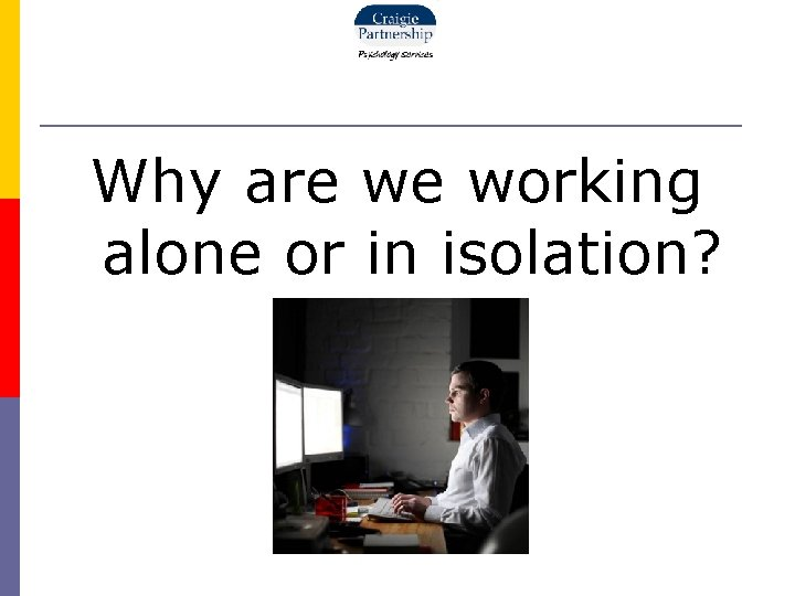 Why are we working alone or in isolation?