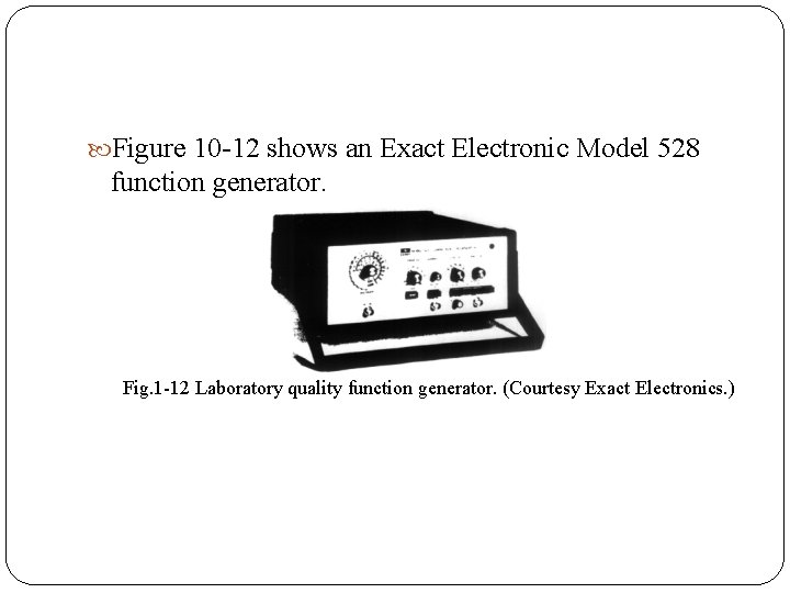 Figure 10 12 shows an Exact Electronic Model 528 function generator. Fig. 1