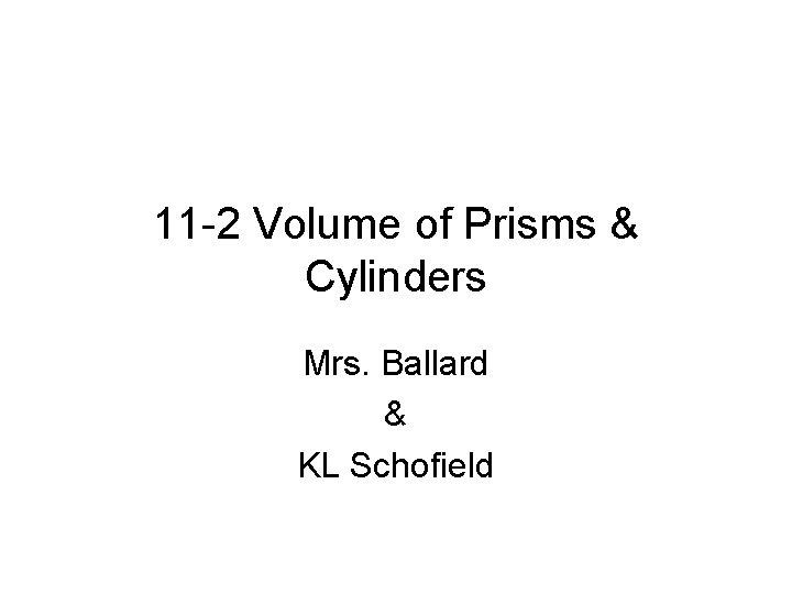 11 -2 Volume of Prisms & Cylinders Mrs. Ballard & KL Schofield