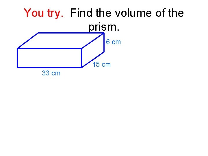 You try. Find the volume of the prism. 6 cm 15 cm 33 cm