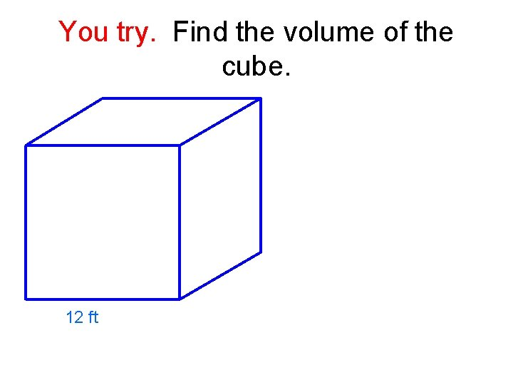 You try. Find the volume of the cube. 12 ft