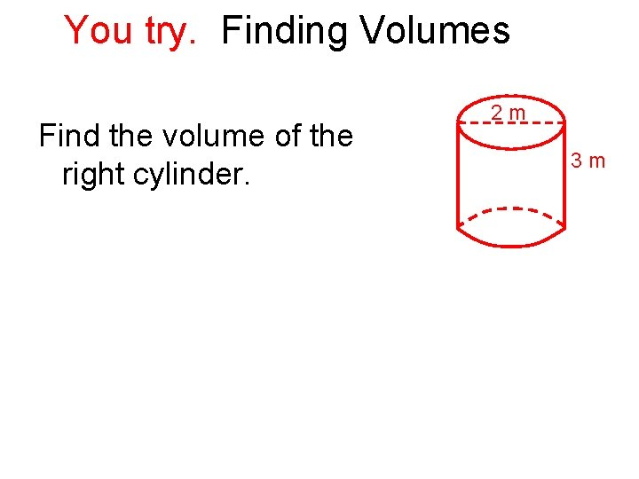 You try. Finding Volumes Find the volume of the right cylinder. 2 m 3