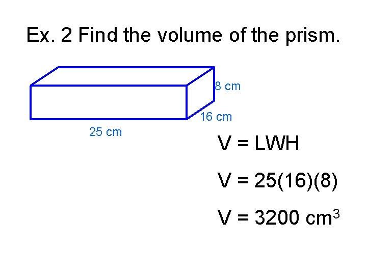 Ex. 2 Find the volume of the prism. 8 cm 16 cm 25 cm
