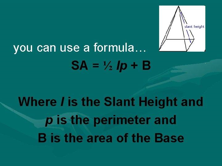 you can use a formula… SA = ½ lp + B Where l is