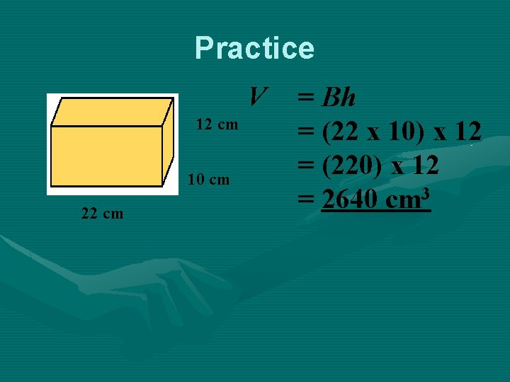 Practice V 12 cm 10 cm 22 cm = Bh = (22 x 10)