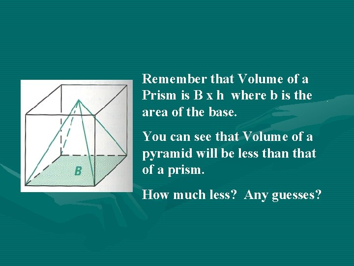 Remember that Volume of a Prism is B x h where b is the