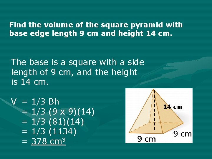 Find the volume of the square pyramid with base edge length 9 cm and
