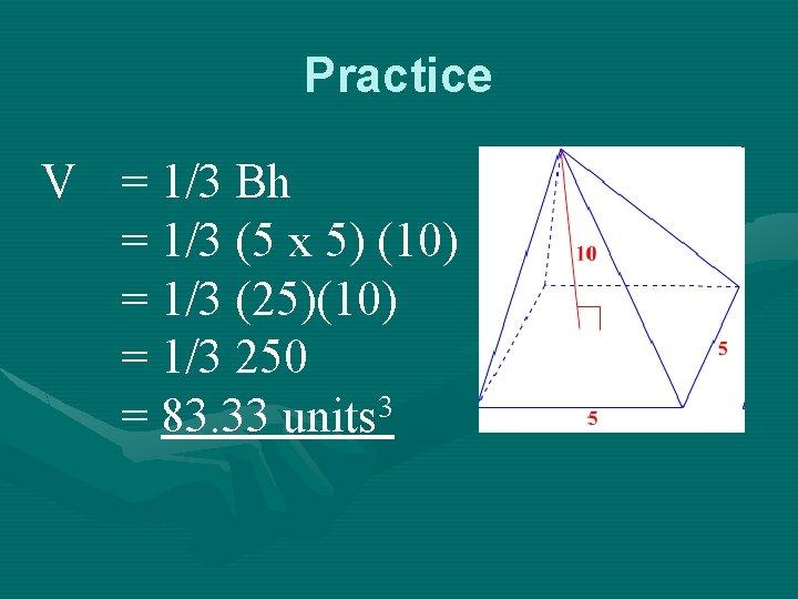 Practice V = 1/3 Bh = 1/3 (5 x 5) (10) = 1/3 (25)(10)