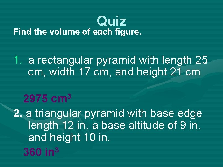 Quiz Find the volume of each figure. 1. a rectangular pyramid with length 25