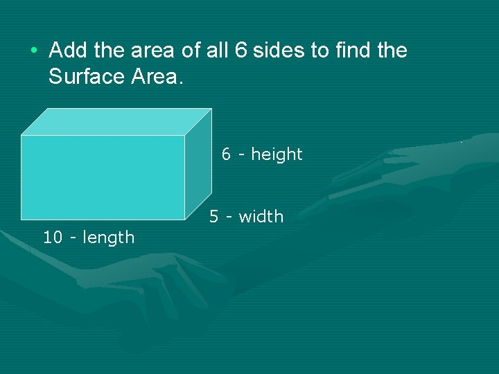 • Add the area of all 6 sides to find the Surface Area.