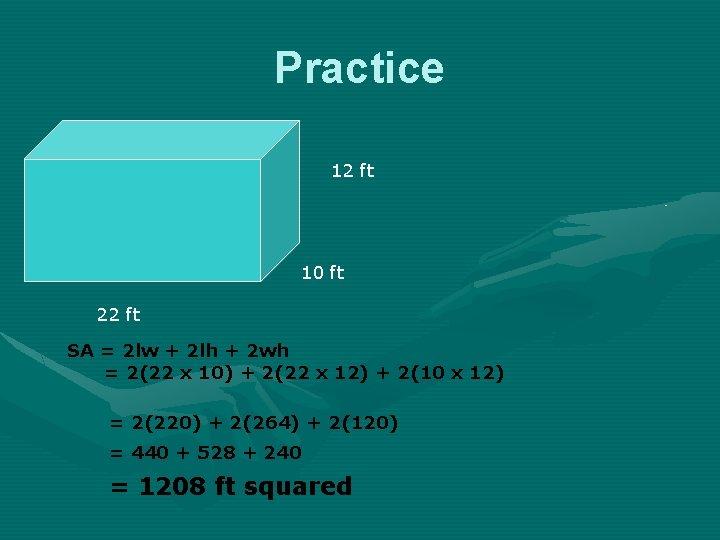 Practice 12 ft 10 ft 22 ft SA = 2 lw + 2 lh