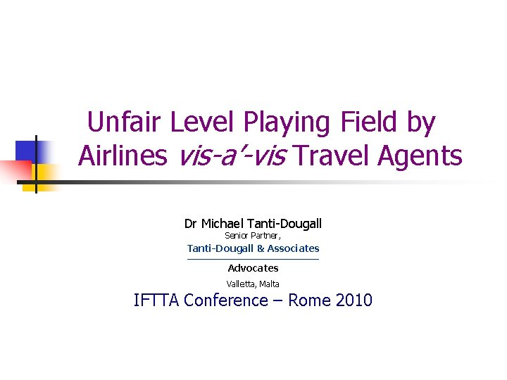 Unfair Level Playing Field by Airlines vis-a'-vis Travel Agents Dr Michael Tanti-Dougall Senior Partner,