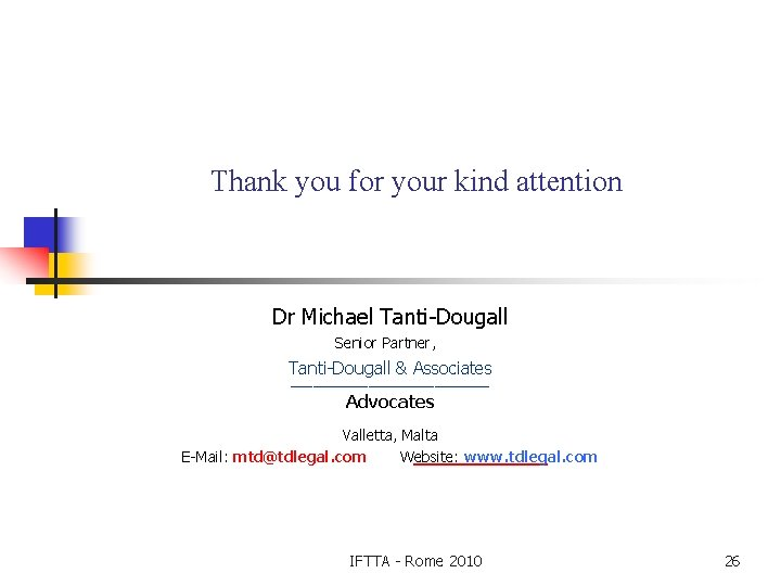Thank you for your kind attention Dr Michael Tanti-Dougall Senior Partner, Tanti-Dougall & Associates