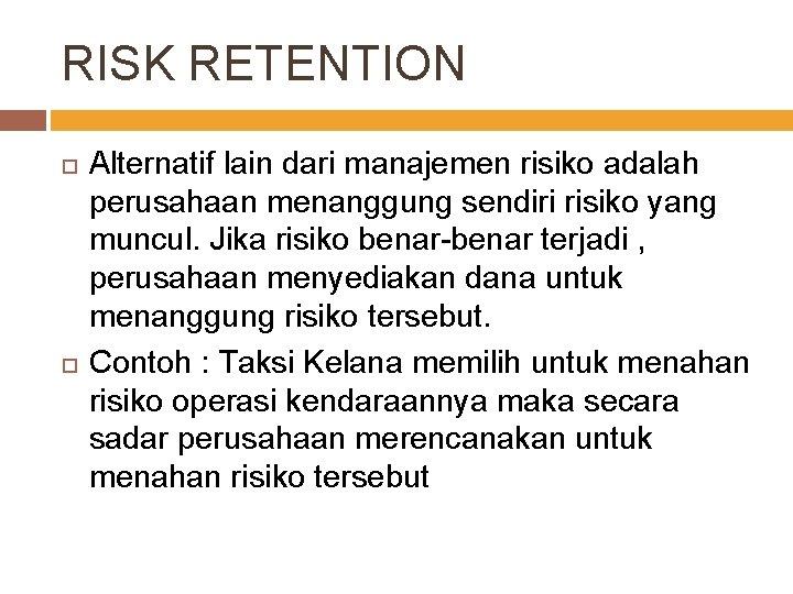 RISK RETENTION Alternatif lain dari manajemen risiko adalah perusahaan menanggung sendiri risiko yang muncul.