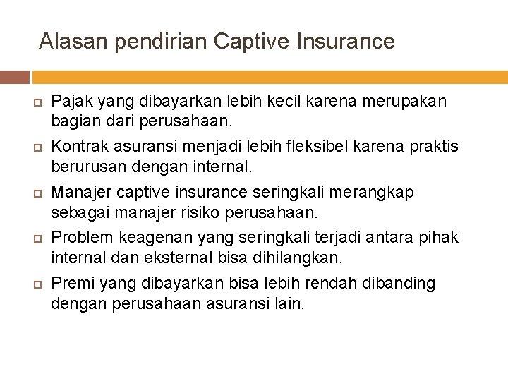 Alasan pendirian Captive Insurance Pajak yang dibayarkan lebih kecil karena merupakan bagian dari perusahaan.