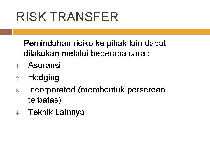 RISK TRANSFER 1. 2. 3. 4. Pemindahan risiko ke pihak lain dapat dilakukan melalui