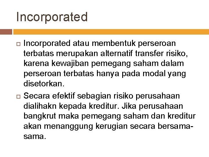 Incorporated atau membentuk perseroan terbatas merupakan alternatif transfer risiko, karena kewajiban pemegang saham dalam
