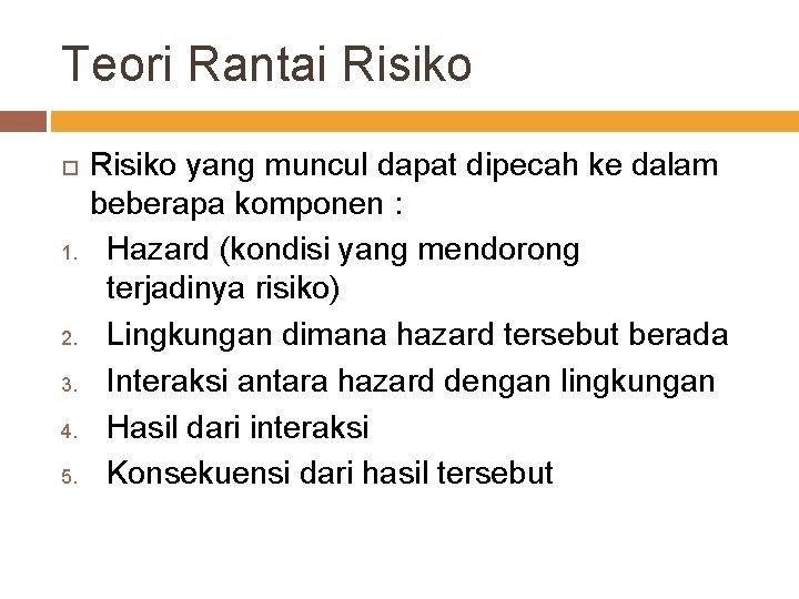 Teori Rantai Risiko 1. 2. 3. 4. 5. Risiko yang muncul dapat dipecah ke