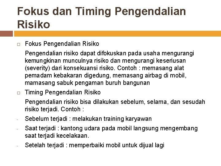 Fokus dan Timing Pengendalian Risiko Fokus Pengendalian Risiko Pengendalian risiko dapat difokuskan pada usaha