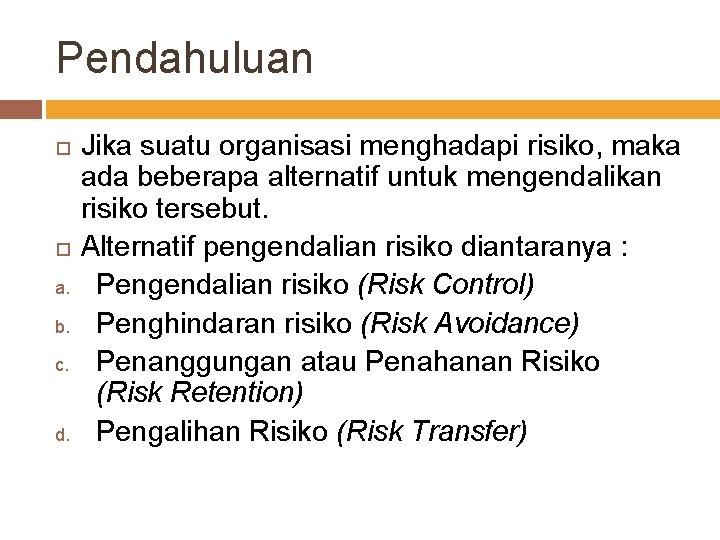 Pendahuluan a. b. c. d. Jika suatu organisasi menghadapi risiko, maka ada beberapa alternatif