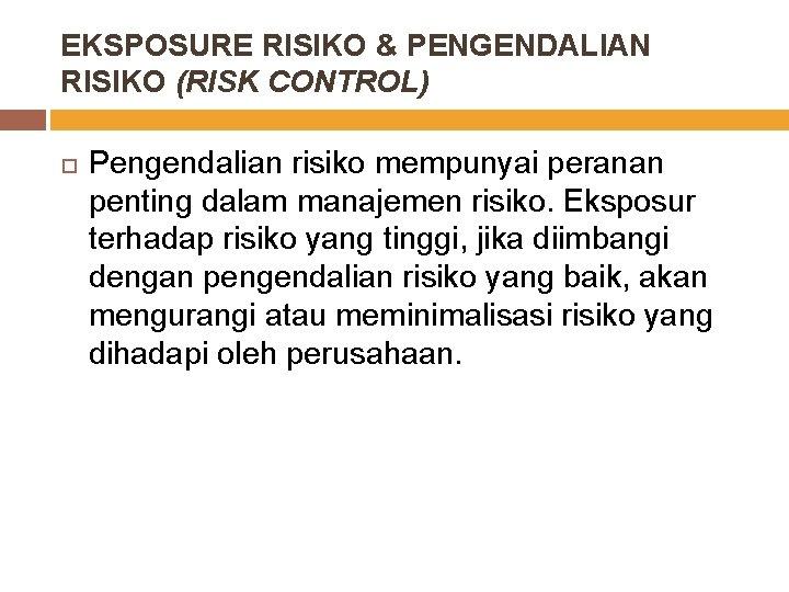 EKSPOSURE RISIKO & PENGENDALIAN RISIKO (RISK CONTROL) Pengendalian risiko mempunyai peranan penting dalam manajemen