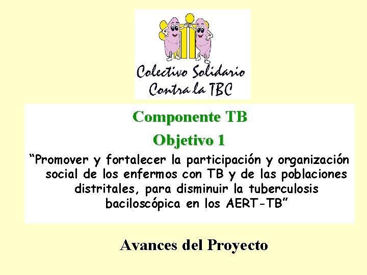 """Componente TB Objetivo 1 """"Promover y fortalecer la participación y organización social de los"""