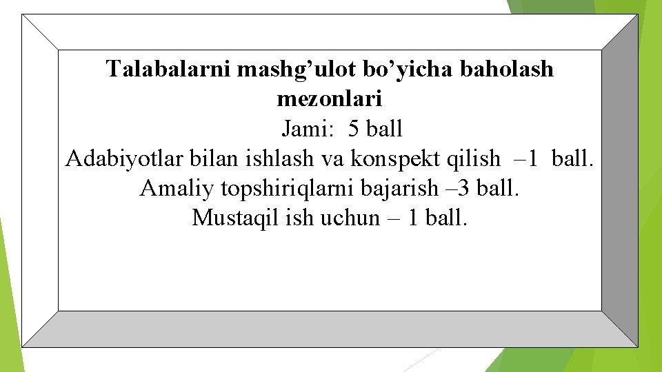Talabalarni mashg'ulot bo'yicha baholash mezonlari Jami: 5 ball Adabiyotlar bilan ishlash va konspekt qilish