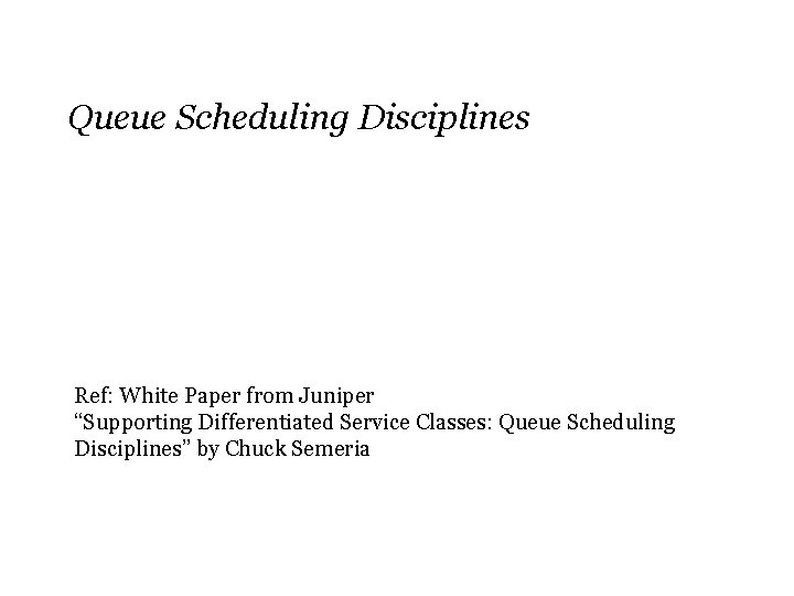 """Queue Scheduling Disciplines Ref: White Paper from Juniper """"Supporting Differentiated Service Classes: Queue Scheduling"""