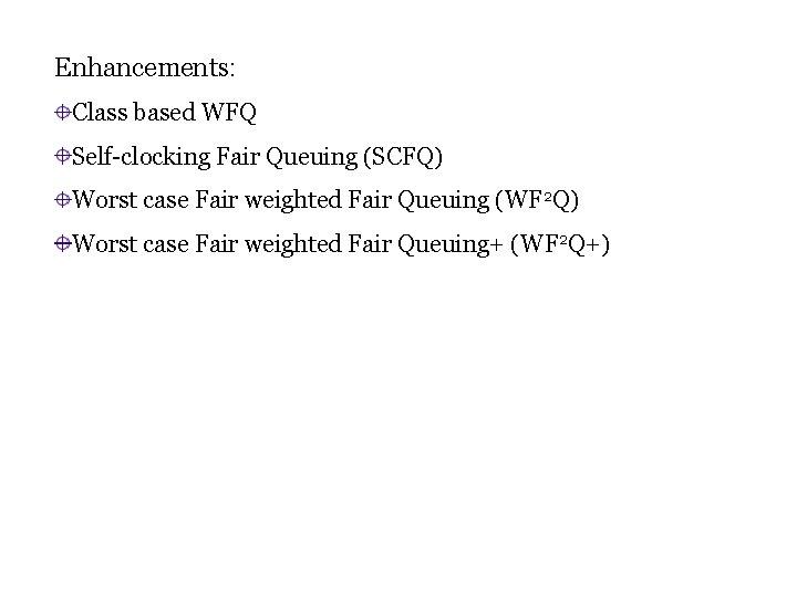 Enhancements: Class based WFQ Self-clocking Fair Queuing (SCFQ) Worst case Fair weighted Fair Queuing
