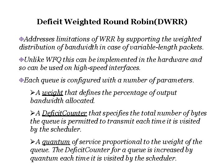 Deficit Weighted Round Robin(DWRR) Addresses limitations of WRR by supporting the weighted distribution of