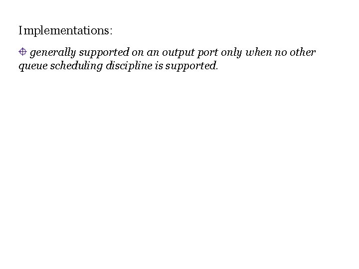 Implementations: generally supported on an output port only when no other queue scheduling discipline