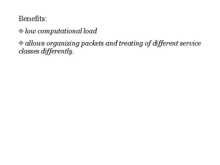 Benefits: low computational load allows organizing packets and treating of different service classes differently.