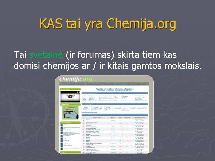 KAS tai yra Chemija. org Tai svetainė (ir forumas) forumas skirta tiem kas domisi