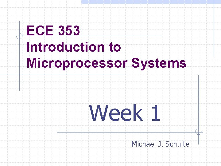 ECE 353 Introduction to Microprocessor Systems Week 1 Michael J. Schulte