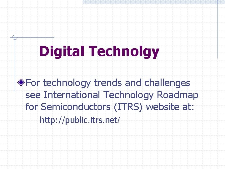 Digital Technolgy For technology trends and challenges see International Technology Roadmap for Semiconductors (ITRS)