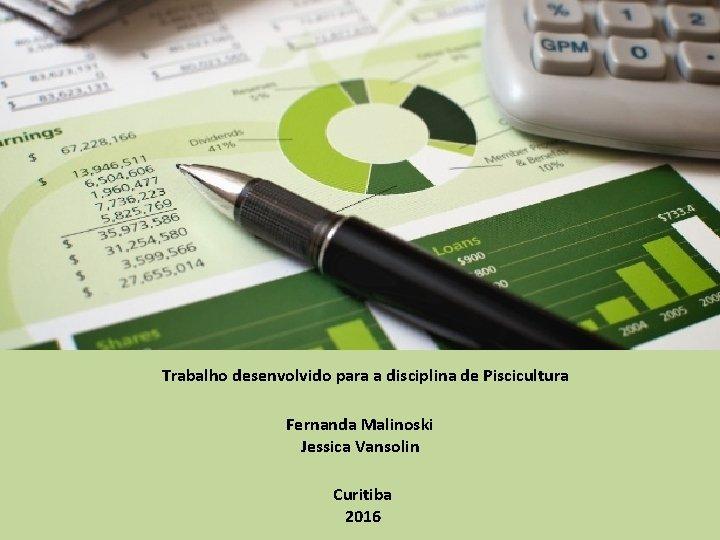 Trabalho desenvolvido para a disciplina de Piscicultura Fernanda Malinoski Jessica Vansolin Curitiba 2016