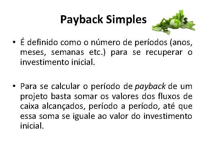 Payback Simples • É definido como o número de períodos (anos, meses, semanas etc.