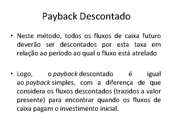 Payback Descontado • Neste método, todos os fluxos de caixa futuro deverão ser descontados