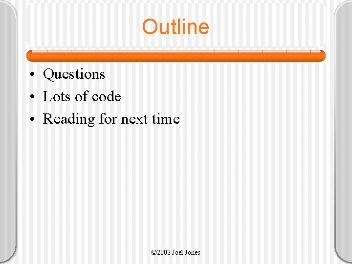 Outline • Questions • Lots of code • Reading for next time © 2002