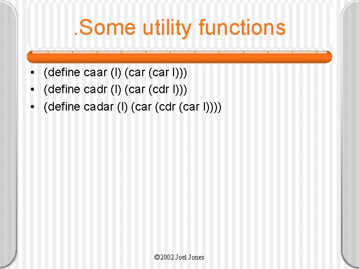 . Some utility functions • (define caar (l) (car l))) • (define cadr (l)