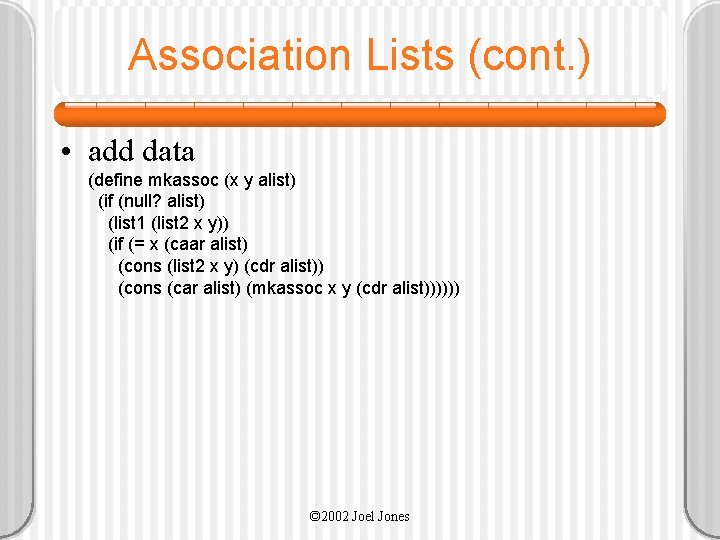 Association Lists (cont. ) • add data (define mkassoc (x y alist) (if (null?