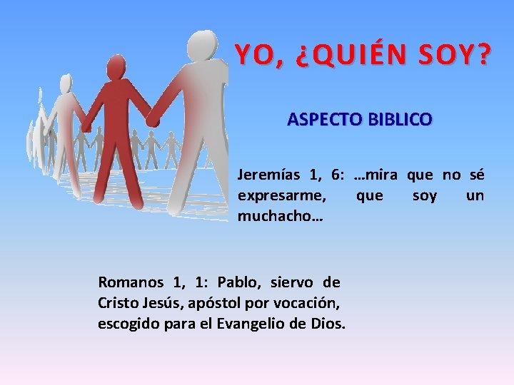 YO, ¿QUIÉN SOY? ASPECTO BIBLICO Jeremías 1, 6: …mira que no sé expresarme, que