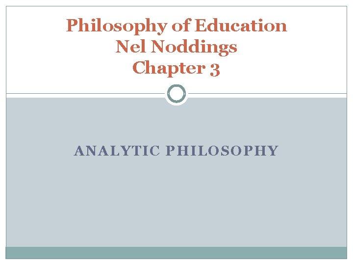 Philosophy of Education Nel Noddings Chapter 3 ANALYTIC PHILOSOPHY
