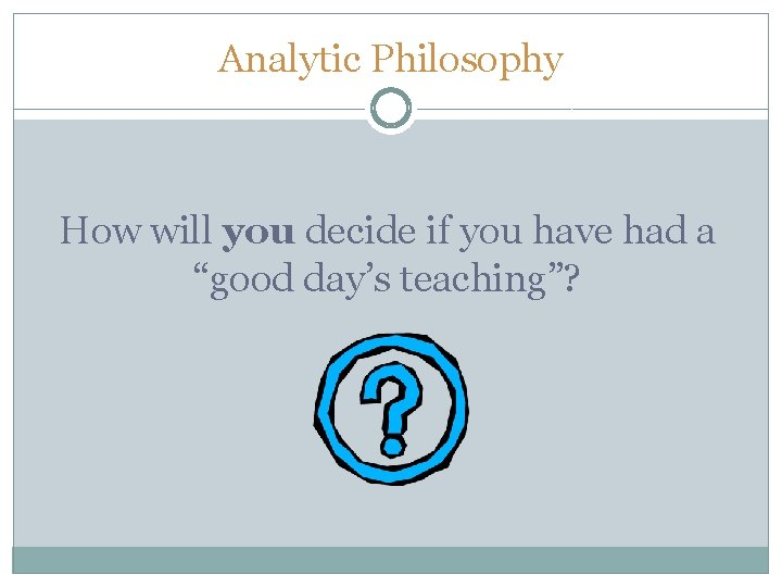 """Analytic Philosophy How will you decide if you have had a """"good day's teaching""""?"""