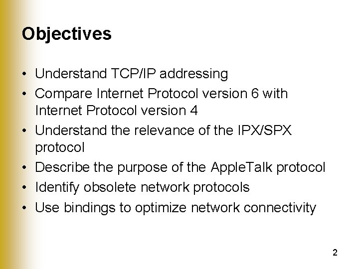 Objectives • Understand TCP/IP addressing • Compare Internet Protocol version 6 with Internet Protocol