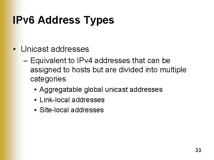 IPv 6 Address Types • Unicast addresses – Equivalent to IPv 4 addresses that